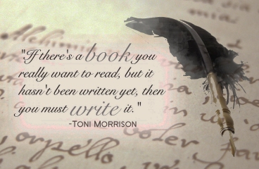 If there's a book you really want to read, but it hasn't been written yet, then you must write it. Toni Morrison